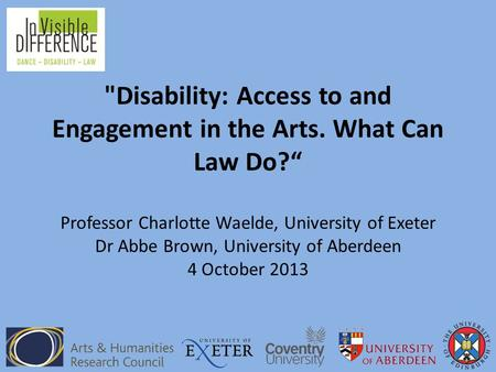 "Disability: Access to and Engagement in the Arts. What Can Law Do?"" Professor Charlotte Waelde, University of Exeter Dr Abbe Brown, University of Aberdeen."