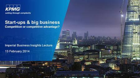 Start-ups & big business Competition or competitive advantage? Imperial Business Insights Lecture 13 February 2014.