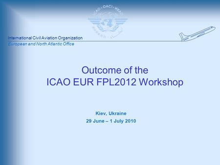International Civil Aviation Organization European and North Atlantic Office Outcome of the ICAO EUR FPL2012 Workshop Kiev, Ukraine 29 June – 1 July 2010.