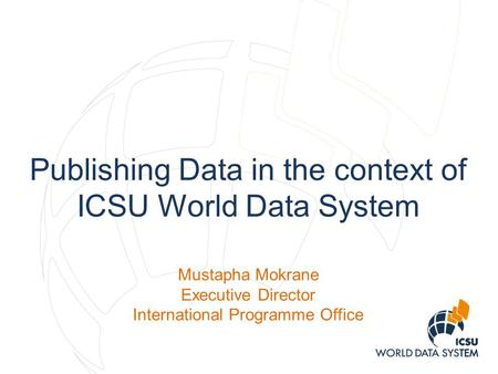 Publishing Data in the context of ICSU World Data System Mustapha Mokrane Executive Director International Programme Office.