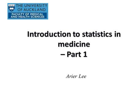 Introduction to statistics in medicine – Part 1 Arier Lee.