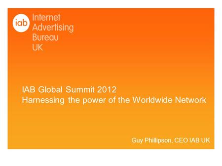 IAB Global Summit 2012 Harnessing the power of the Worldwide Network Guy Phillipson, CEO IAB UK.