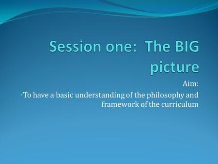 Aim: To have a basic understanding of the philosophy and framework of the curriculum.