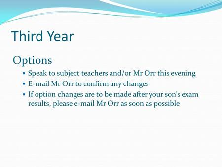 Third Year Options Speak to subject teachers and/or Mr Orr this evening E-mail Mr Orr to confirm any changes If option changes are to be made after your.