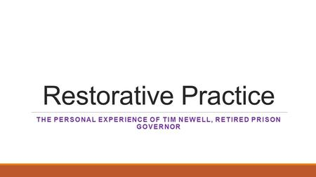 Restorative Practice THE PERSONAL EXPERIENCE OF TIM NEWELL, RETIRED PRISON GOVERNOR.