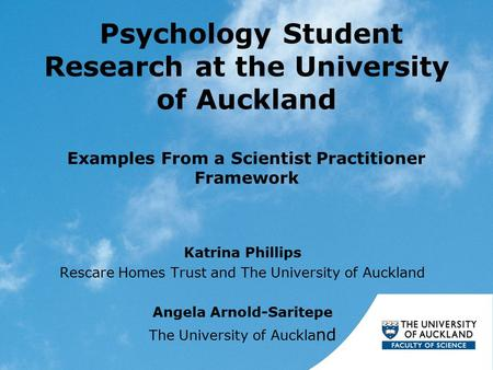 Psychology Student Research at the University of Auckland Examples From a Scientist Practitioner Framework Katrina Phillips Rescare Homes Trust and The.
