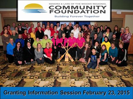 Granting Information Session February 23, 2015. Our mission is to help improve: Community living and the quality of life for our citizens and for visitors.