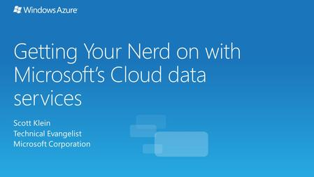 Getting Your Nerd on with Microsoft's Cloud data services Scott Klein Technical Evangelist Microsoft Corporation.