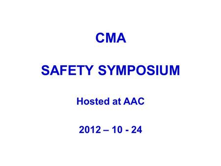 CMA SAFETY SYMPOSIUM Hosted at AAC 2012 – 10 - 24.