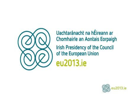 Irish Presidency of the Council of the European Union January 1 st – June 30 th 2013 13 December 2013 Gregory Canning Health Attaché.