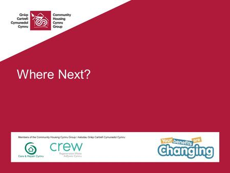 Where Next?. Community Housing Cymru & Your Benefits Are Changing CHC Membership body for housing associations & community mutuals 70 members, with 150,000.