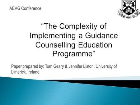 Paper prepared by; Tom Geary & Jennifer Liston, University of Limerick, Ireland IAEVG Conference.