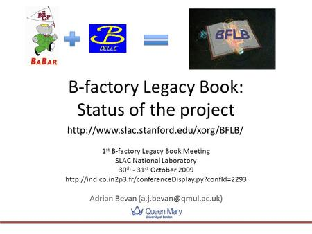 B-factory Legacy Book: Status of the project 1 st B-factory Legacy Book Meeting SLAC National Laboratory 30 th - 31 st October 2009