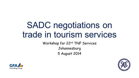 SADC negotiations on trade in tourism services Workshop for 22 nd TNF Services Johannesburg 5 August 2014.