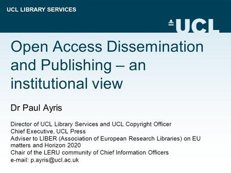 UCL LIBRARY SERVICES Open Access Dissemination and Publishing – an institutional view Dr Paul Ayris Director of UCL Library Services and UCL Copyright.