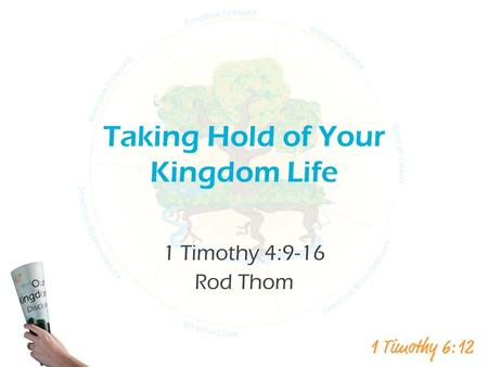 Taking Hold of Your Kingdom Life 1 Timothy 4:9-16 Rod Thom.