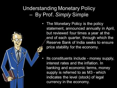 Understanding Monetary Policy – By Prof. Simply Simple The Monetary Policy is the policy statement, announced annually in April, but reviewed four times.