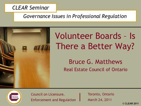 Governance Issues in Professional Regulation CLEAR Seminar Council on Licensure, Enforcement and Regulation Toronto, Ontario March 24, 2011 © CLEAR 2011.