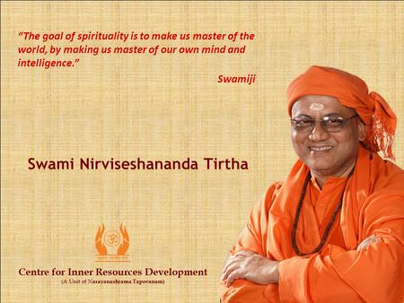 Centre for Inner Resources Development (A Unit of N arayanashrama Tapovanam) Swami Nirviseshananda Tirtha Centre for Inner Resources Development (A Unit.
