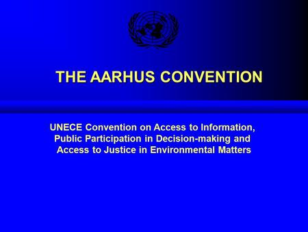 THE AARHUS CONVENTION THE AARHUS CONVENTION UNECE Convention on Access to Information, Public Participation in Decision-making and Access to Justice in.