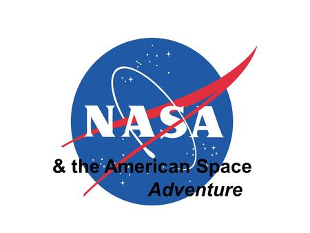 & the American Space Adventure SUMMARY nasa history Why NASA? Why explore space? organization & strategic plan the future.