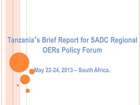Tanzania's Brief Report for SADC Regional OERs Policy Forum May 22-24, 2013 – South Africa.