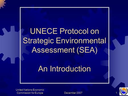 December 2007 United Nations Economic Commission for Europe1 UNECE Protocol on Strategic Environmental Assessment (SEA) An Introduction.