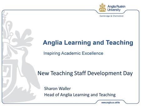 New Teaching Staff Development Day Sharon Waller Head of Anglia Learning and Teaching.