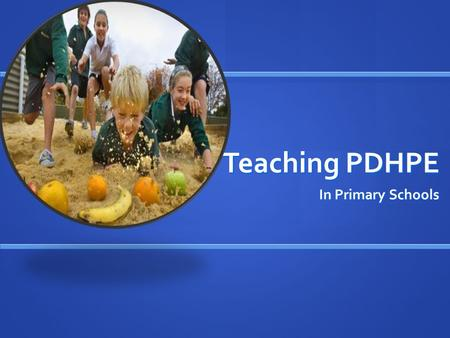 Teaching PDHPE In Primary Schools. Personal Development, Health & Physical Education As we live in a rapidly changing society, there should be an awareness.