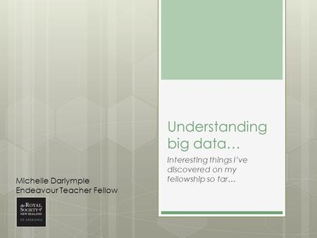 Understanding big data… Interesting things I've discovered on my fellowship so far… Michelle Darlymple Endeavour Teacher Fellow.