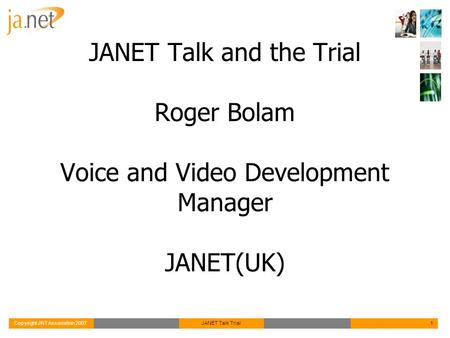 Copyright JNT Association 2007JANET Talk Trial1 JANET Talk and the Trial Roger Bolam Voice and Video Development Manager JANET(UK)