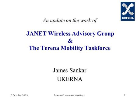 10 October 2003 Internet2 members meeting 1 An update on the work of JANET Wireless Advisory Group & The Terena Mobility Taskforce James Sankar UKERNA.