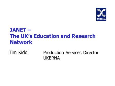 JANET – The UK's Education and Research Network Tim Kidd Production Services Director UKERNA.
