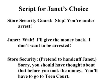 Script for Janet's Choice Store Security Guard: Stop! You're under arrest! Janet: Wait! I'll give the money back. I don't want to be arrested! Store Security: