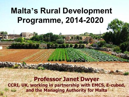 Malta ' s Rural Development Programme, 2014-2020 Professor Janet Dwyer CCRI, UK, working in partnership with EMCS, E-cubed, and the Managing Authority.