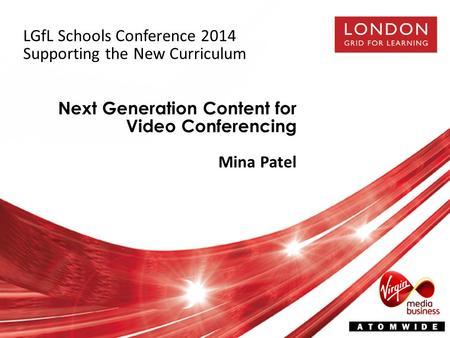Next Generation Content for Video Conferencing Mina Patel LGfL Schools Conference 2014 Supporting the New Curriculum.