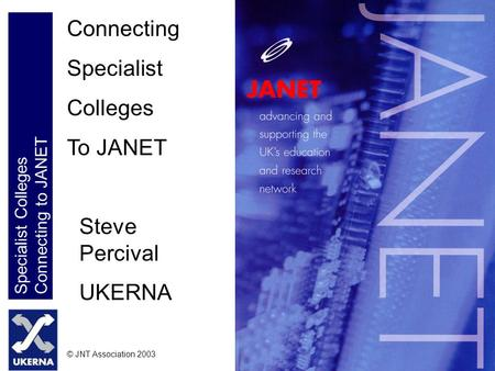 Specialist Colleges Connecting to JANET © JNT Association 2003 Connecting Specialist Colleges To JANET Steve Percival UKERNA.