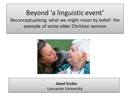 Beyond 'a linguistic event' Reconceptualising what we might mean by belief: the example of some older Christian women Janet Eccles Lancaster University.