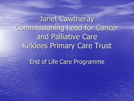 Janet Cawtheray Commissioning Lead for Cancer and Palliative Care Kirklees Primary Care Trust End of Life Care Programme.