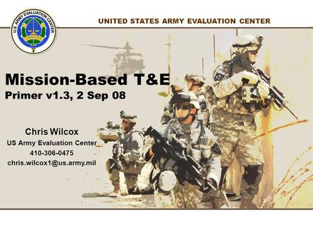1 1 UNITED STATES ARMY EVALUATION CENTER Chris Wilcox US Army Evaluation Center 410-306-0475 Mission-Based T&E Primer v1.3, 2.