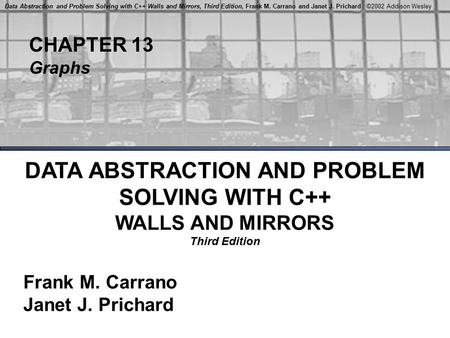 CHAPTER 13 Graphs DATA ABSTRACTION AND PROBLEM SOLVING WITH C++ WALLS AND MIRRORS Third Edition Frank M. Carrano Janet J. Prichard Data Abstraction and.