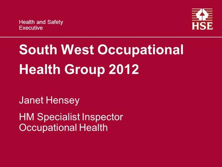 Health and Safety Executive South West Occupational Health Group 2012 Janet Hensey HM Specialist Inspector Occupational Health.
