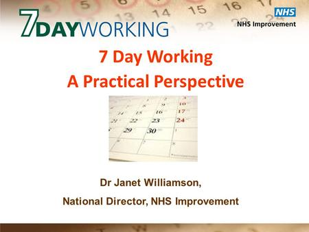 7 Day Working A Practical Perspective Dr Janet Williamson, National Director, NHS Improvement.