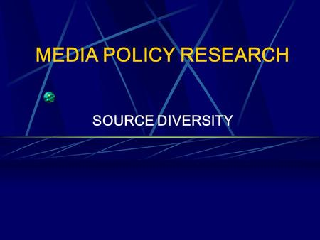 MEDIA POLICY RESEARCH SOURCE DIVERSITY. RESEARCH AIMS To investigate source diversity in the news from a theoretical viewpoint To utilise various research.