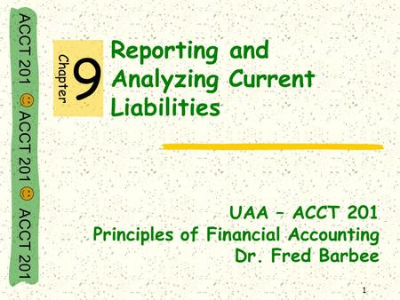 ACCT 201 ACCT 201 ACCT 201 1 Reporting and Analyzing Current Liabilities UAA – ACCT 201 Principles of Financial Accounting Dr. Fred Barbee Chapter 9.