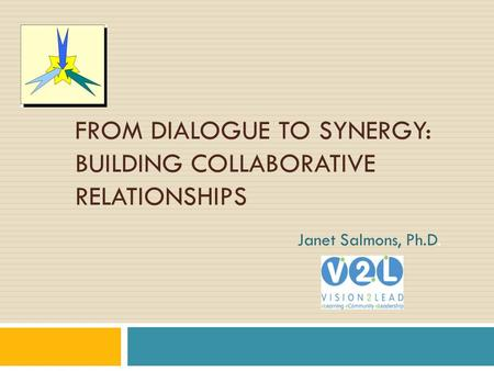 FROM DIALOGUE TO SYNERGY: BUILDING COLLABORATIVE RELATIONSHIPS Janet Salmons, Ph.D.