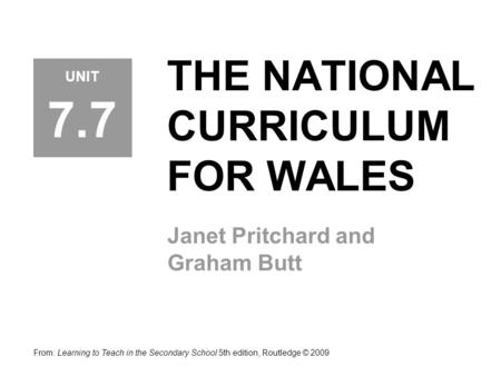 THE NATIONAL CURRICULUM FOR WALES Janet Pritchard and Graham Butt UNIT 7.7 From: Learning to Teach in the Secondary School 5th edition, Routledge © 2009.