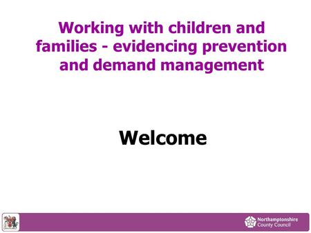 Working with children and families - evidencing prevention and demand management Welcome.