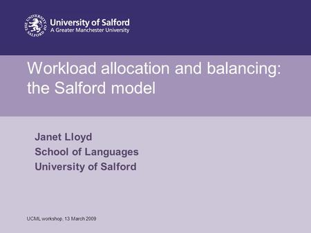 Date or reference Workload allocation and balancing: the Salford model UCML workshop, 13 March 2009 Janet Lloyd School of Languages University of Salford.