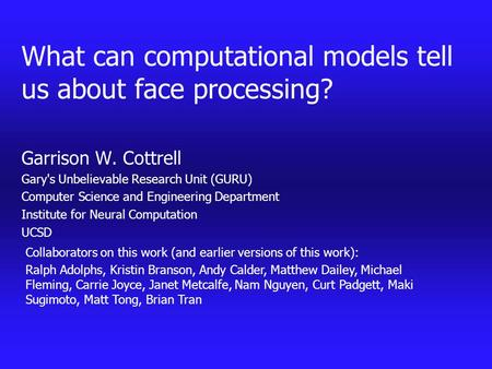 What can <strong>computational</strong> models tell us about face processing? Garrison W. Cottrell Garys Unbelievable Research Unit (GURU) <strong>Computer</strong> Science and Engineering.